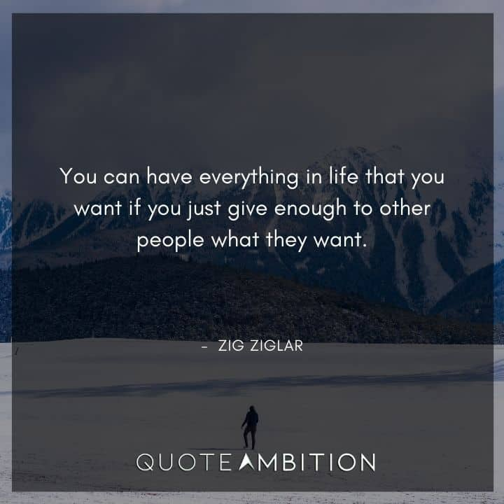Zig Ziglar Quote - You can have everything in life that you want if you just give enough to other people what they want.