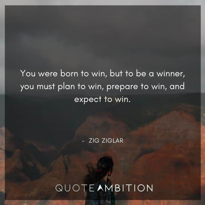Zig Ziglar Quote - You were born to win, but to be a winner, you must plan to win, prepare to win, and expect to win.