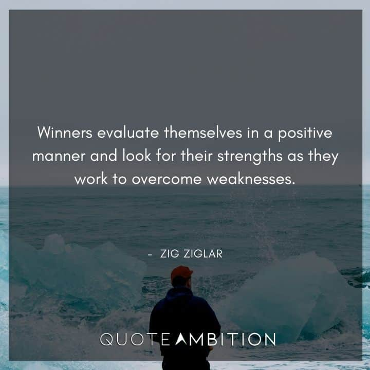 Zig Ziglar Quote - Winners evaluate themselves in a positive manner and look for their strengths as they work to overcome weaknesses.