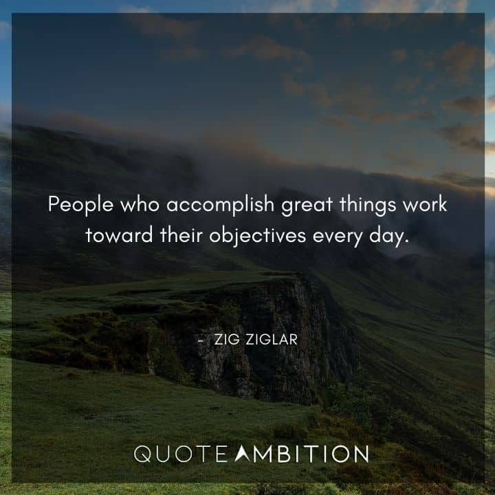 Zig Ziglar Quote - People who accomplish great things work toward their objectives every day.