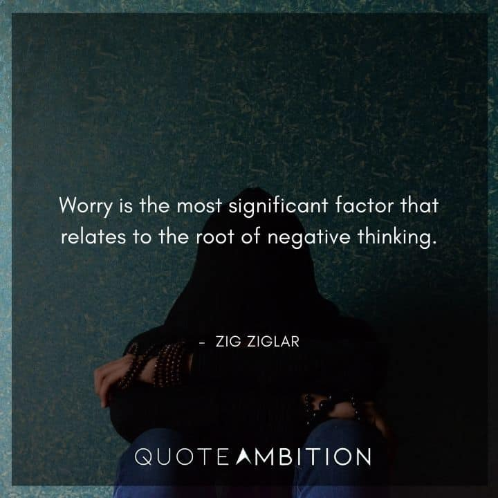 Zig Ziglar Quote - Worry is the most significant factor that relates to the root of negative thinking.