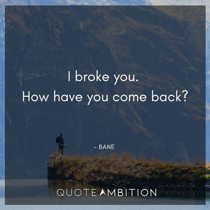 Bane Quote - I broke you. How have you come back?