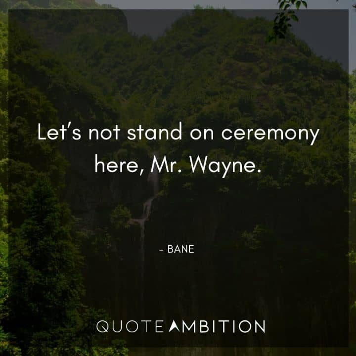 Bane Quote - Let's not stand on ceremony here, Mr. Wayne.