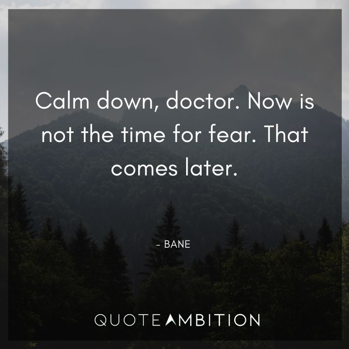 Bane Quote - Calm down, doctor. Now is not the time for fear. That comes later.