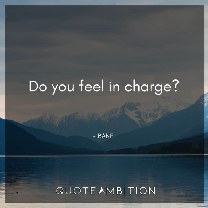 Bane Quote - Do you feel in charge?