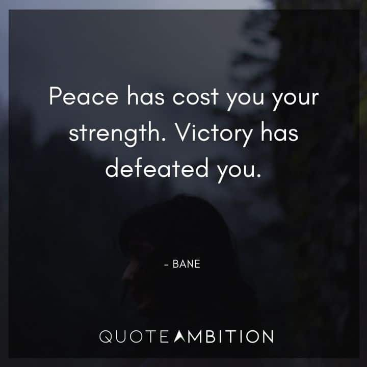 Bane Quote - Peace has cost you your strength. Victory has defeated you.