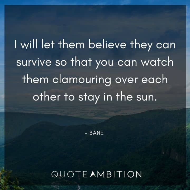 Bane Quote - I will let them believe they can survive so that you can watch them clamouring over each other to stay in the sun.