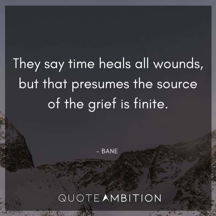 Bane Quote - They say time heals all wounds, but that presumes the source of the grief is finite.