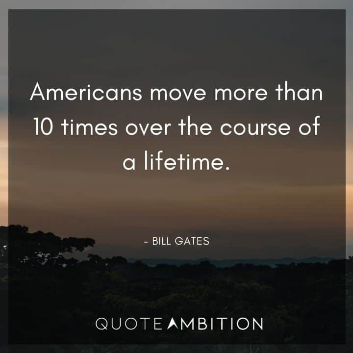 Bill Gates Quote - Americans move more than 10 times over the course of a lifetime.