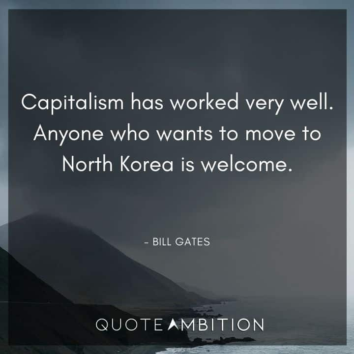 Bill Gates Quote - Capitalism has worked very well. Anyone who wants to move to North Korea is welcome.