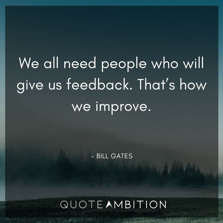 Bill Gates Quote - We all need people who will give us feedback. That's how we improve.