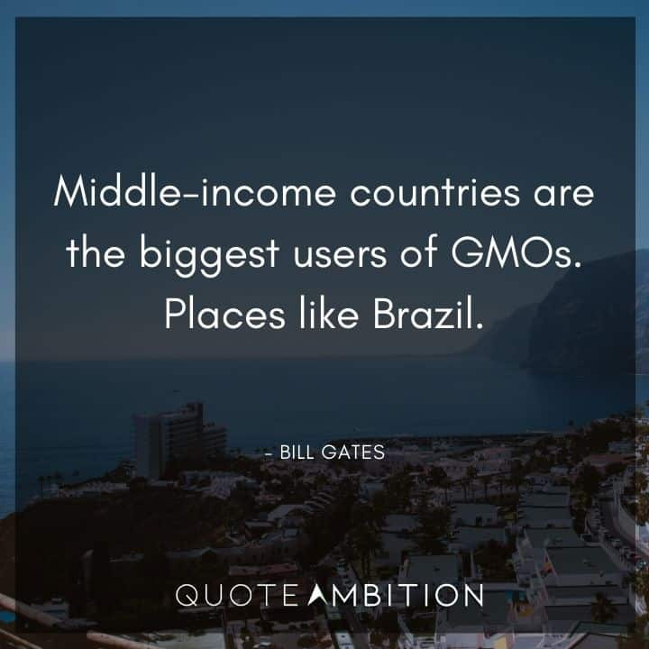 Bill Gates Quote - Middle-income countries are the biggest users of GMOs. Places like Brazil.