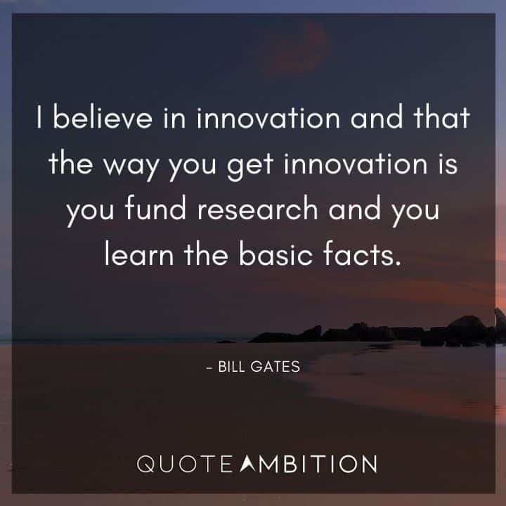 Bill Gates Quote - I believe in innovation and that the way you get innovation is you fund research and you learn the basic facts.