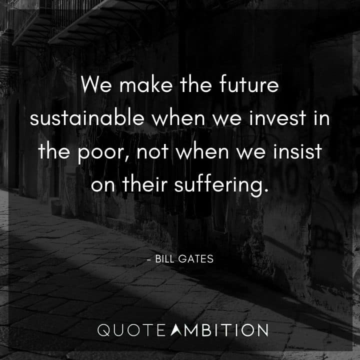 Bill Gates Quote - We make the future sustainable when we invest in the poor, not when we insist on their suffering.