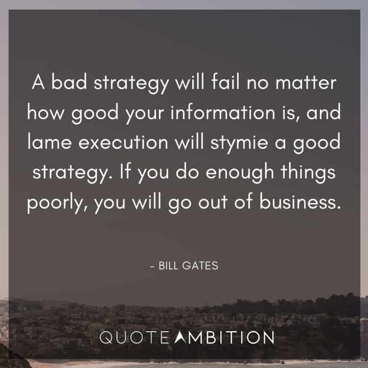 Bill Gates Quote - A bad strategy will fail no matter how good your information is, and lame execution will stymie a good strategy.