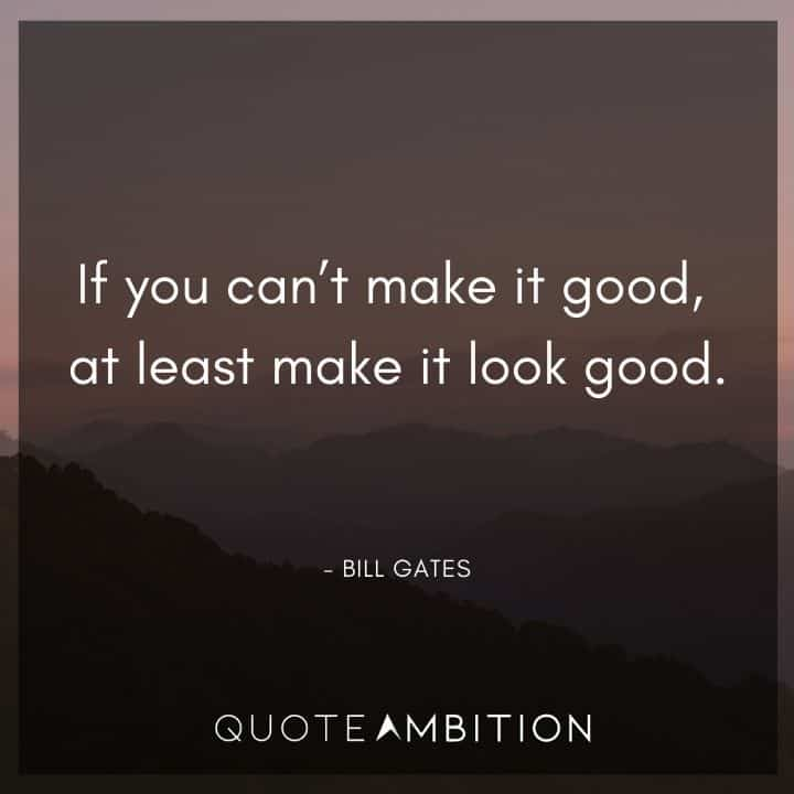 Bill Gates Quote - If you can't make it good, at least make it look good.