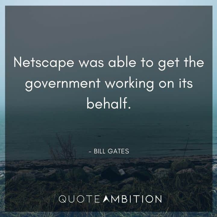 Bill Gates Quote - Netscape was able to get the government working on its behalf.