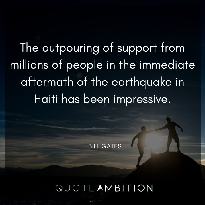 Bill Gates Quote - The outpouring of support from millions of people in the immediate aftermath of the earthquake in Haiti has been impressive.