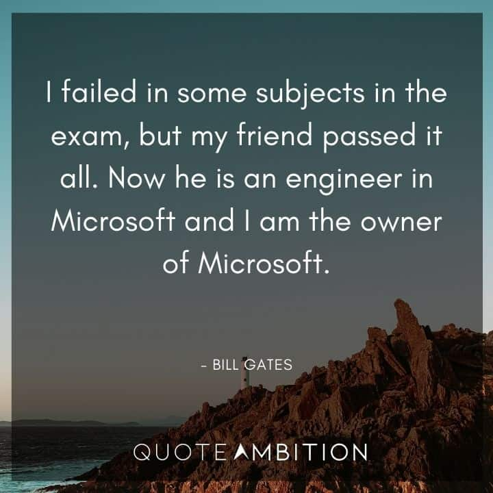 Bill Gates Quote - I failed in some subjects in the exam, but my friend passed it all. Now he is an engineer in Microsoft and I am the owner of Microsoft.