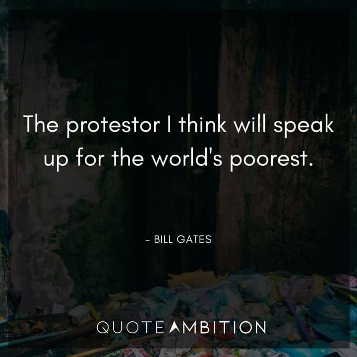 Bill Gates Quote - The protestor I think will speak up for the world's poorest.