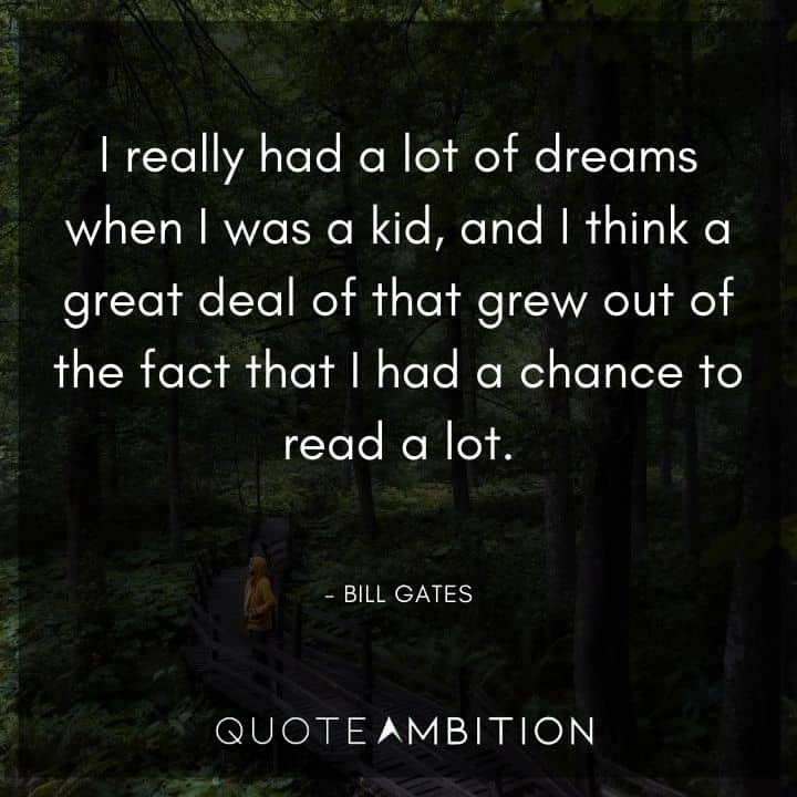 Bill Gates Quote - I really had a lot of dreams when I was a kid, and I think a great deal of that grew out of the fact that I had a chance to read a lot.