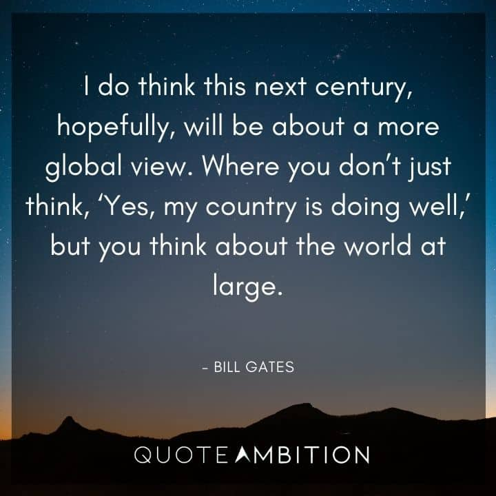 Bill Gates Quote - Where you don't just think, 'Yes, my country is doing well,' but you think about the world at large.