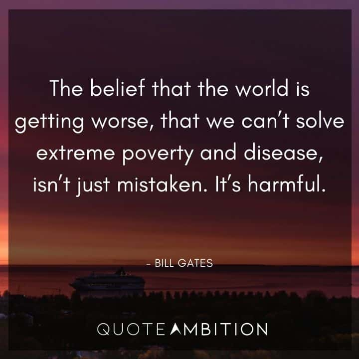 Bill Gates Quote - The belief that the world is getting worse, that we can't solve extreme poverty and disease, isn't just mistaken.