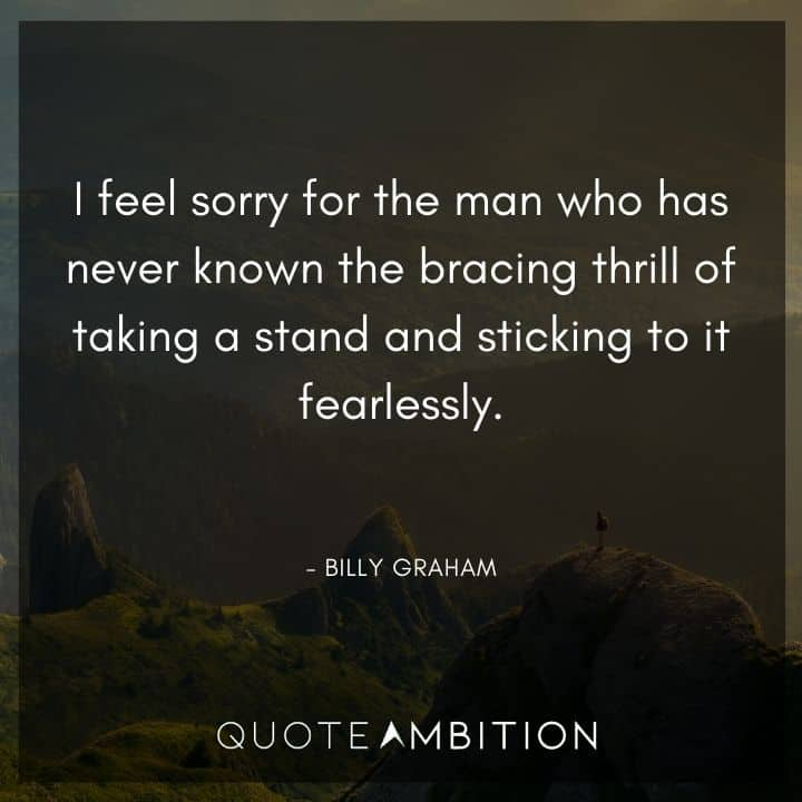 Billy Graham Quote - I feel sorry for the man who has never known the bracing thrill of taking a stand and sticking to it fearlessly.