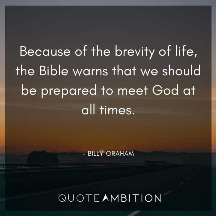 Billy Graham Quote - Because of the brevity of life, the Bible warns that we should be prepared to meet God at all times.