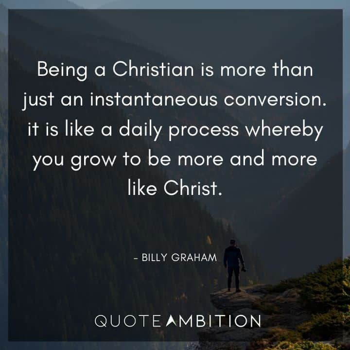 Billy Graham Quote - Being a Christian is more than just an instantaneous conversion.