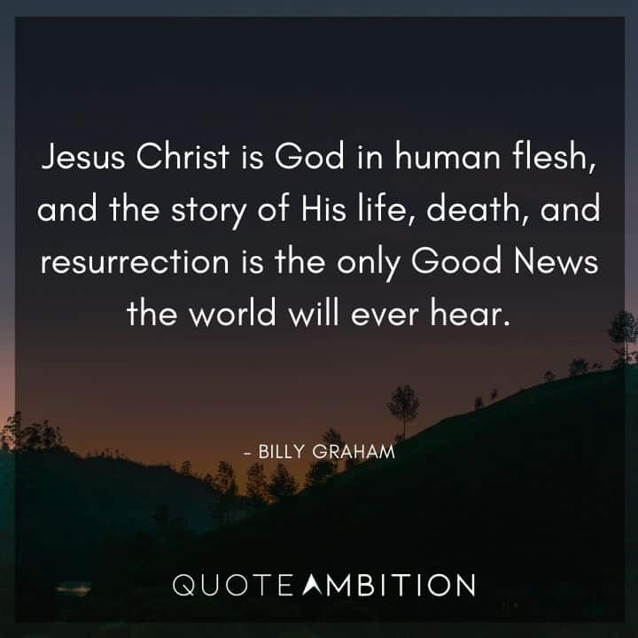 Billy Graham Quote - Jesus Christ is God in human flesh, and the story of His life, death, and resurrection is the only Good News the world will ever hear.