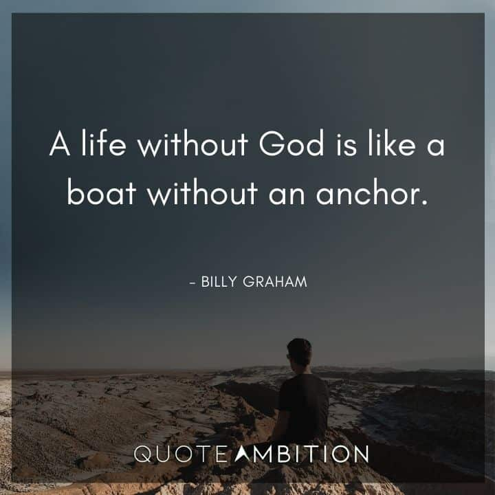 Billy Graham Quote - A life without God is like a boat without an anchor.