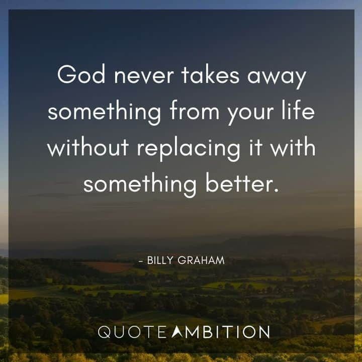 Billy Graham Quote - God never takes away something from your life without replacing it with something better.