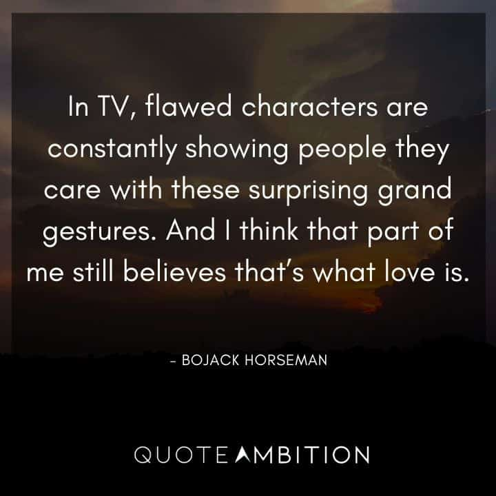BoJack Horseman Quote - In TV, flawed characters are constantly showing people they care with these surprising grand gestures.