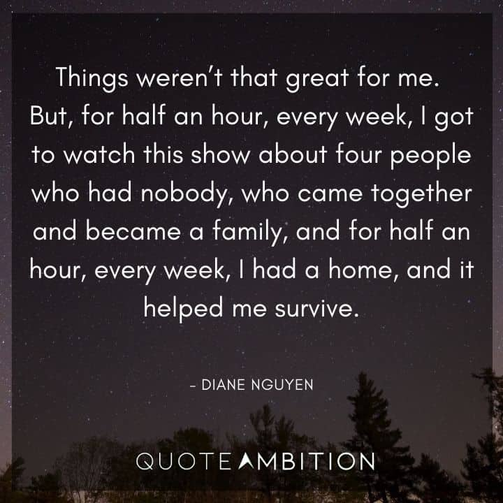 BoJack Horseman Quote - I got to watch this show about four people who had nobody, who came together and became a family, and for half an hour, every week, I  had a home, and it helped me survive.