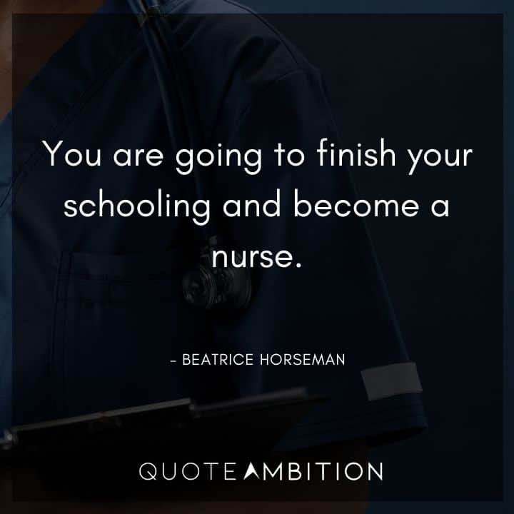 BoJack Horseman Quote - You are going to finish your schooling and become a nurse.
