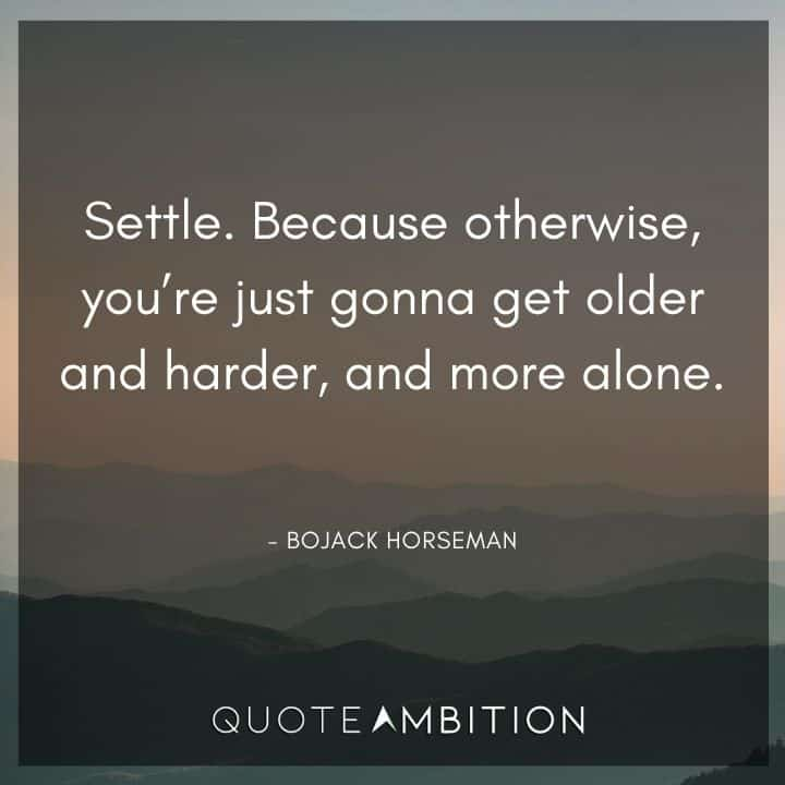 BoJack Horseman Quote - Settle. Because otherwise, you're just gonna get older and harder, and more alone.