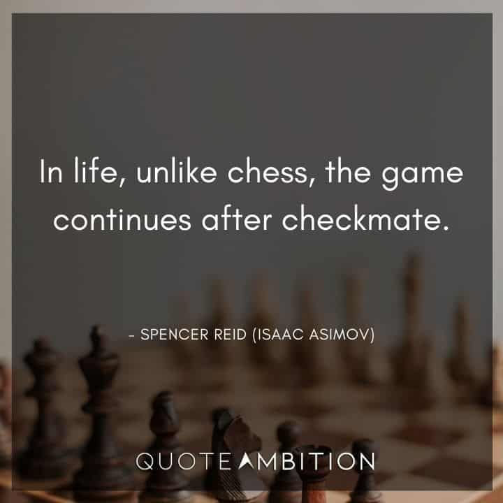 Criminal Minds Quote - In life, unlike chess, the game continues after checkmate.