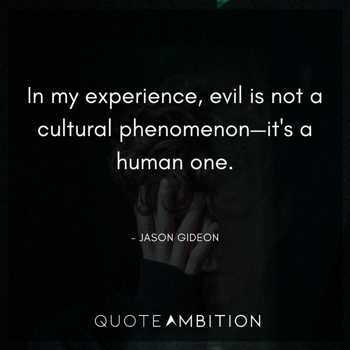 Criminal Minds Quote - In my experience, evil is not a cultural phenomenon - it's a human one.