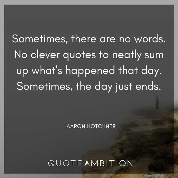 Criminal Minds Quote - Sometimes, there are no words. No clever quotes to neatly sum up what's happened that day. Sometimes, the day just ends.