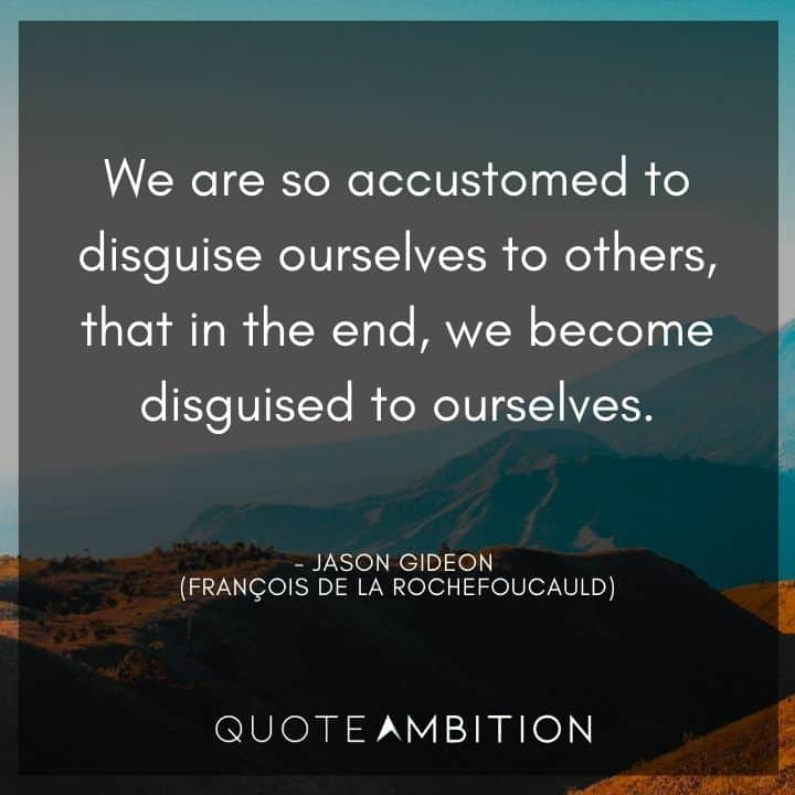 Criminal Minds Quote - We are so accustomed to disguise ourselves to others, that in the end, we become disguised to ourselves.