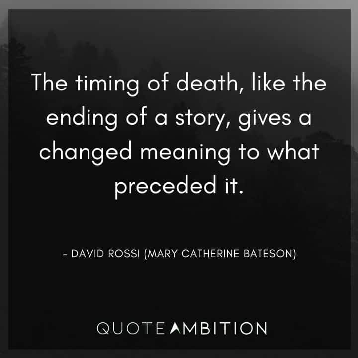 Criminal Minds Quote - The timing of death, like the ending of a story, gives a changed meaning to what preceded it.