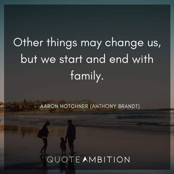 Criminal Minds Quote - Other things may change us, but we start and end with family.