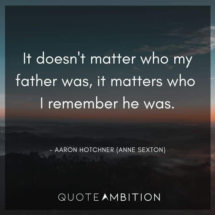 Criminal Minds Quote - It doesn't matter who my father was, it matters who I remember he was.