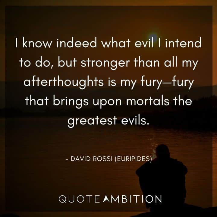 Criminal Minds Quote - I know indeed what evil I intend to do, but stronger than all my afterthoughts is my fury - fury that brings upon mortals the greatest evils.