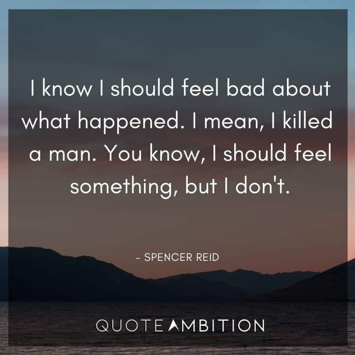 Criminal Minds Quote - I know I should feel bad about what happened. I mean, I killed a man. You know, I should feel something, but I don't.