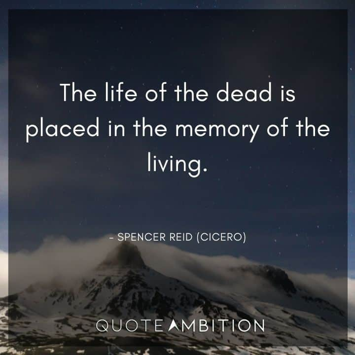 Criminal Minds Quote - The life of the dead is placed in the memory of the living.
