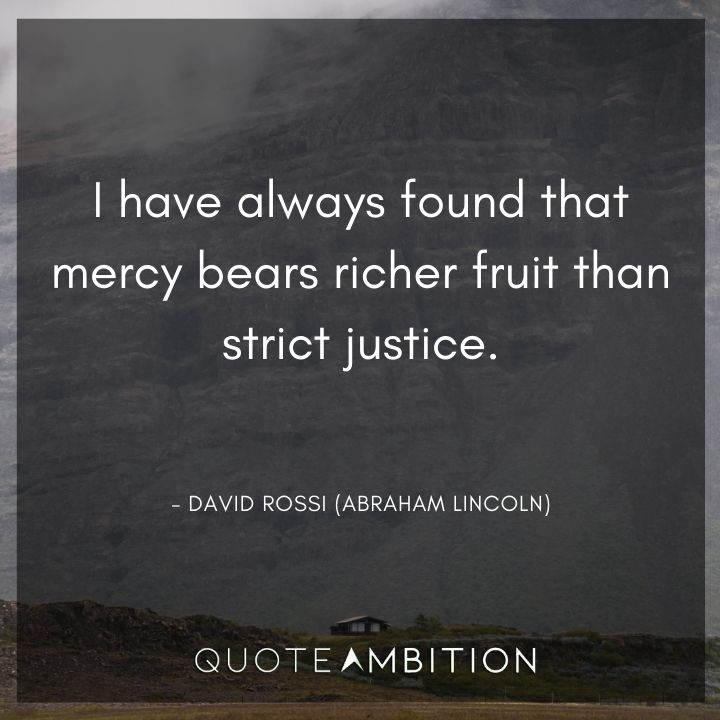 Criminal Minds Quote - I have always found that mercy bears richer fruit than strict justice.
