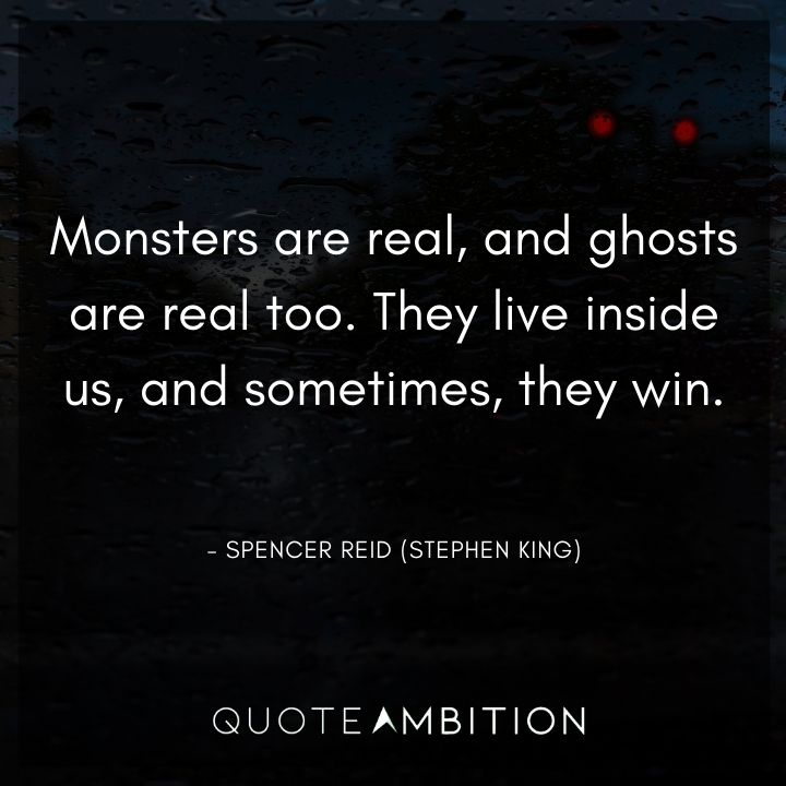 Criminal Minds Quote - Monsters are real, and ghosts are real too. They live inside us, and sometimes, they win.