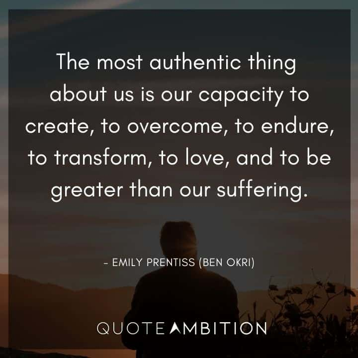 Criminal Minds Quote - The most authentic thing about us is our capacity to create, to overcome, to endure, to transform, to love, and to be greater than our suffering.